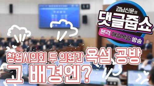 경남신문의 댓글줍쇼 EP 2-2 창원시의회 두 의원간 욕설 공방, 그 배경엔?